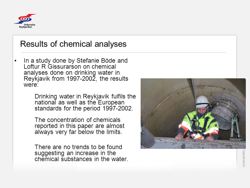 EBG Results of chemical analyses In a study done by Stefanie Böde and Loftur R Gissurarson on chemical analyses done on drinking water in Reykjavik from , the results were: Drinking water in Reykjavik fulfils the national as well as the European standards for the period