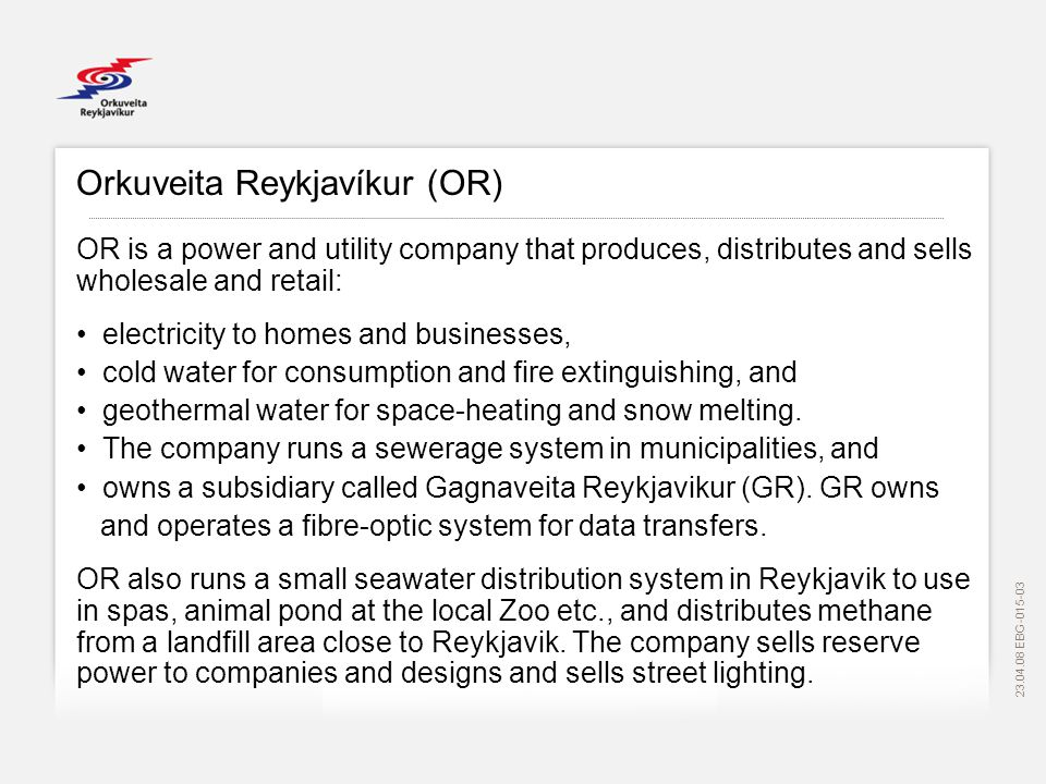 EBG Orkuveita Reykjavíkur (OR) OR is a power and utility company that produces, distributes and sells wholesale and retail: electricity to homes and businesses, cold water for consumption and fire extinguishing, and geothermal water for space-heating and snow melting.