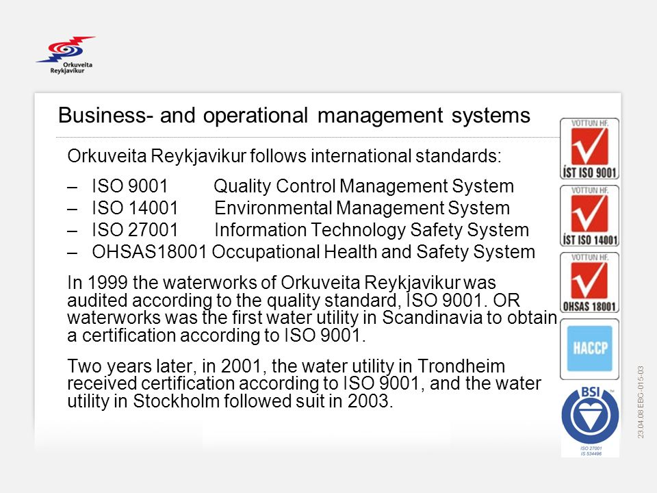 Business- and operational management systems Orkuveita Reykjavikur follows international standards: –ISO 9001 Quality Control Management System –ISO Environmental Management System –ISO Information Technology Safety System –OHSAS18001 Occupational Health and Safety System In 1999 the waterworks of Orkuveita Reykjavikur was audited according to the quality standard, ISO 9001.