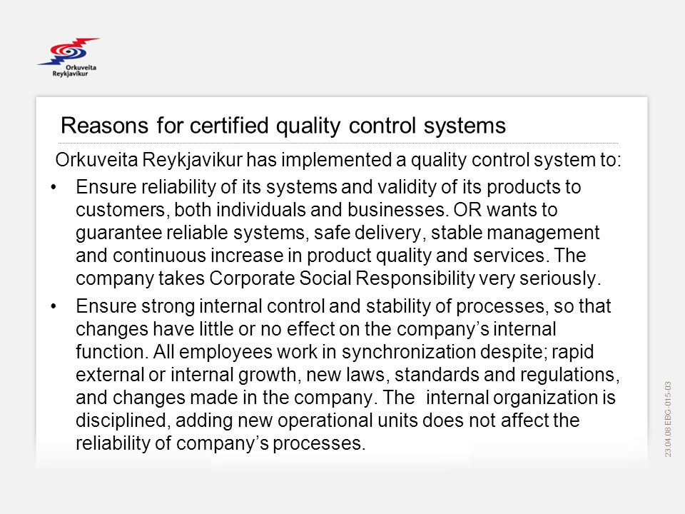 EBG Reasons for certified quality control systems Orkuveita Reykjavikur has implemented a quality control system to: Ensure reliability of its systems and validity of its products to customers, both individuals and businesses.