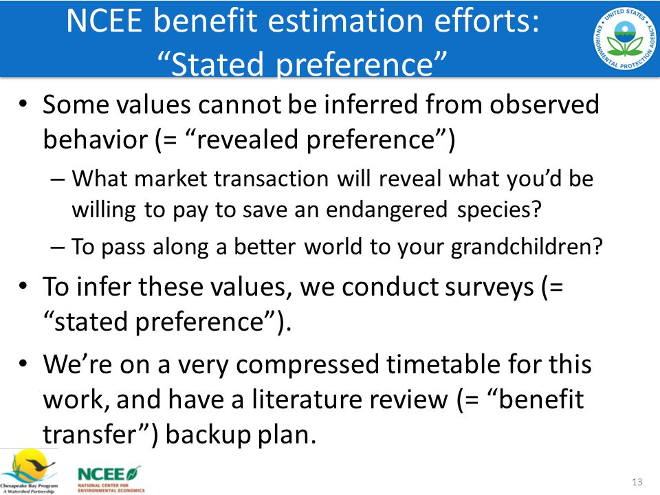 NCEE benefit estimation efforts: Stated preference Some values cannot be inferred from observed behavior (= revealed preference) – What market transac
