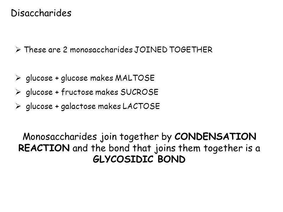 These are 2 monosaccharides JOINED TOGETHER glucose + glucose makes MALTOSE glucose + fructose makes SUCROSE glucose + galactose makes LACTOSE Monosac