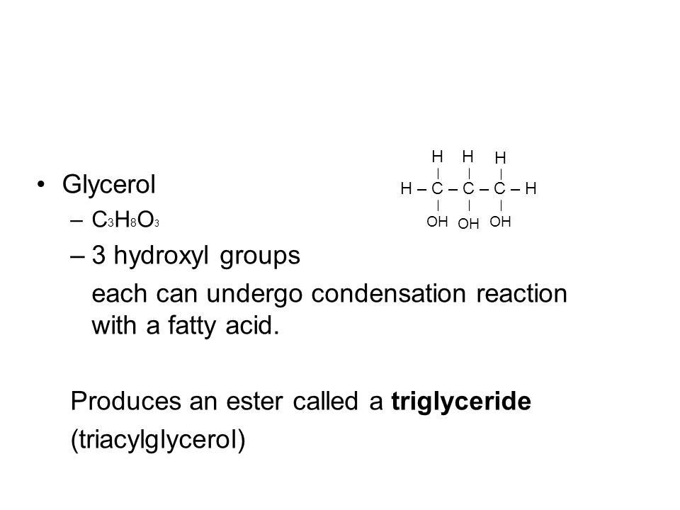 Glycerol –C 3 H 8 O 3 –3 hydroxyl groups each can undergo condensation reaction with a fatty acid. Produces an ester called a triglyceride (triacylgly