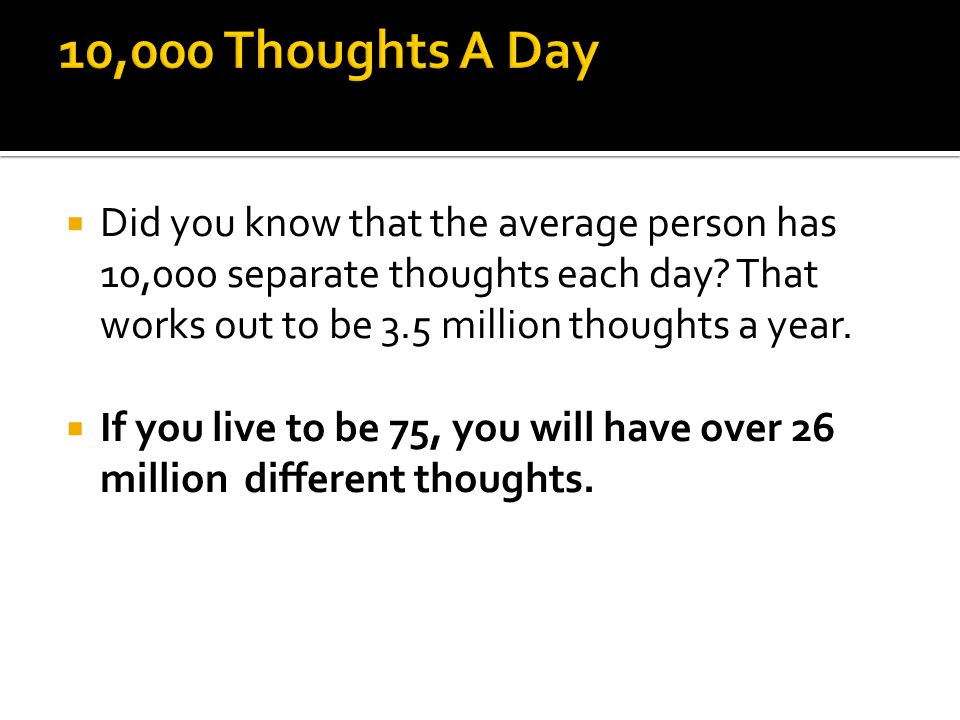 Did you know that the average person has 10,000 separate thoughts each day.