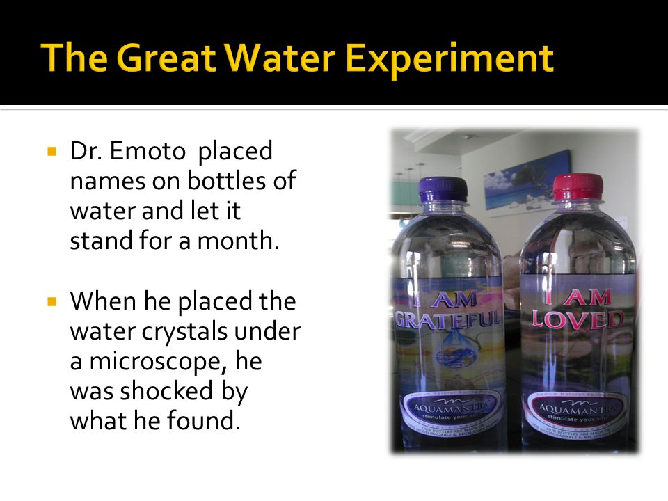 Dr. Emoto placed names on bottles of water and let it stand for a month.
