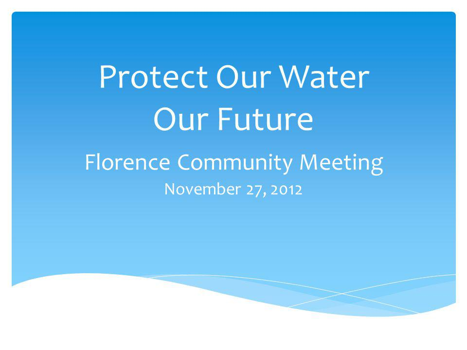 Protect Our Water Our Future Florence Community Meeting November 27, 2012