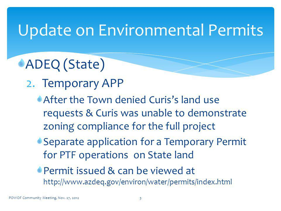 ADEQ (State) 2.Temporary APP After the Town denied Curiss land use requests & Curis was unable to demonstrate zoning compliance for the full project Separate application for a Temporary Permit for PTF operations on State land Permit issued & can be viewed at http://www.azdeq.gov/environ/water/permits/index.html Update on Environmental Permits POWOF Community Meeting, Nov.