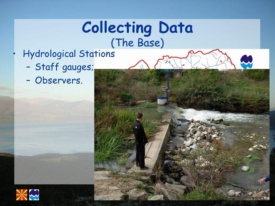 Collecting Data (The Base) Hydrological Stations –Staff gauges; –Observers.