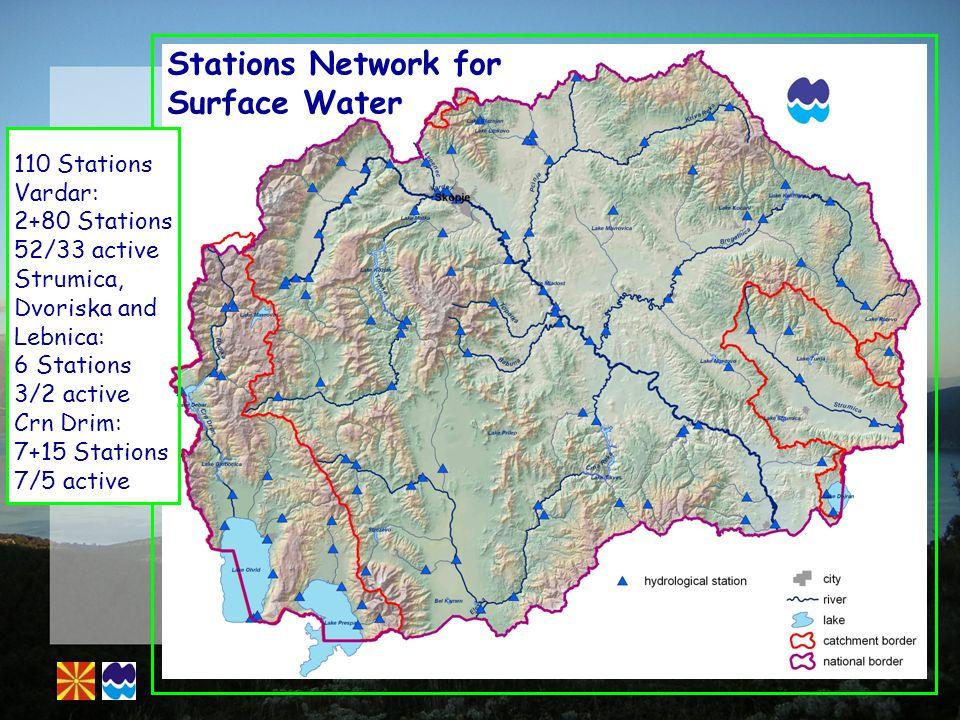 Stations Network for Surface Water 110 Stations Vardar: 2+80 Stations 52/33 active Strumica, Dvoriska and Lebnica: 6 Stations 3/2 active Crn Drim: 7+15 Stations 7/5 active