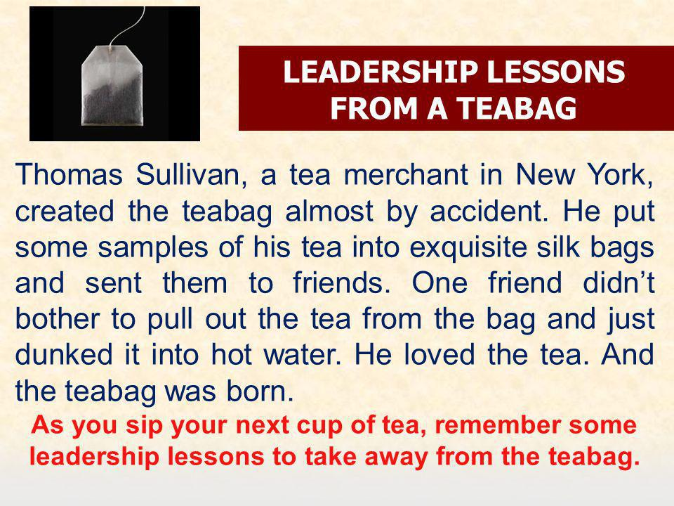 LEADERSHIP LESSONS FROM A TEABAG Thomas Sullivan, a tea merchant in New York, created the teabag almost by accident.