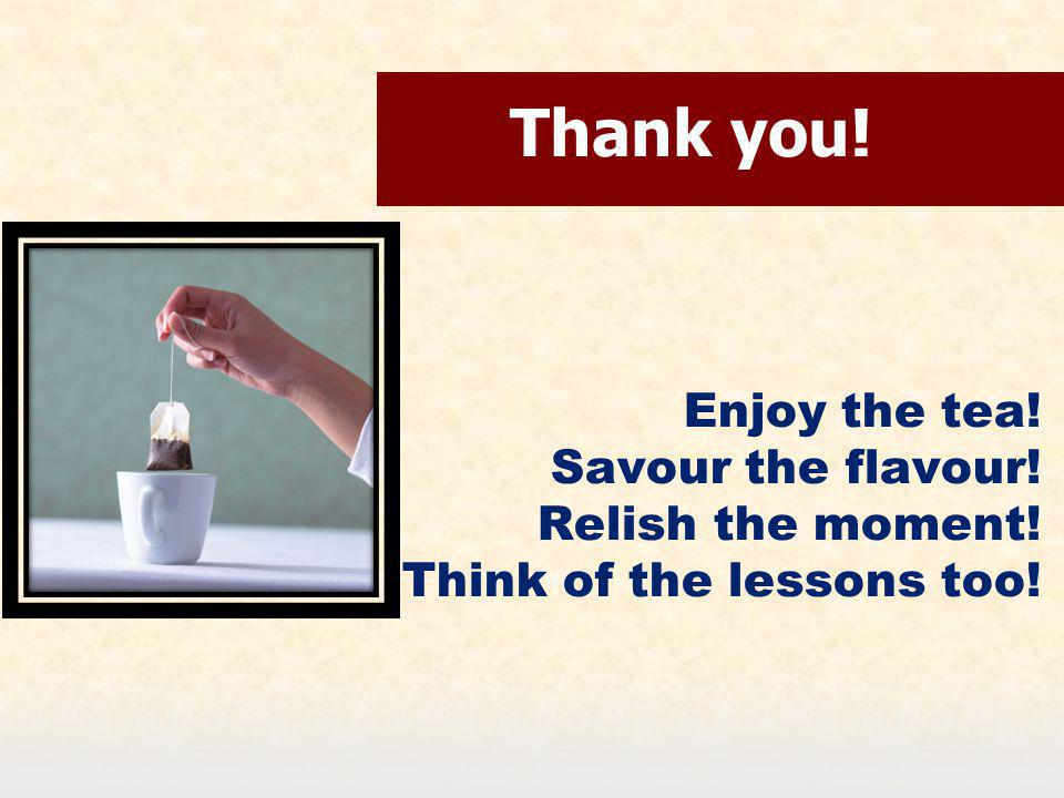 Thank you! Enjoy the tea! Savour the flavour! Relish the moment! Think of the lessons too!