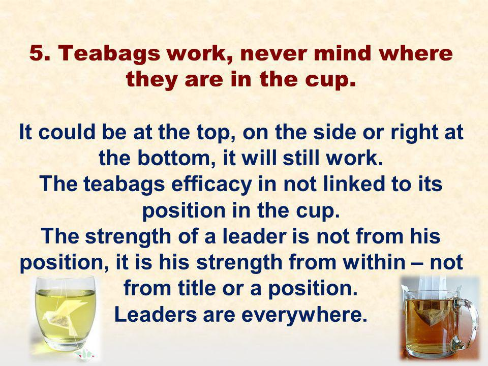 5. Teabags work, never mind where they are in the cup.