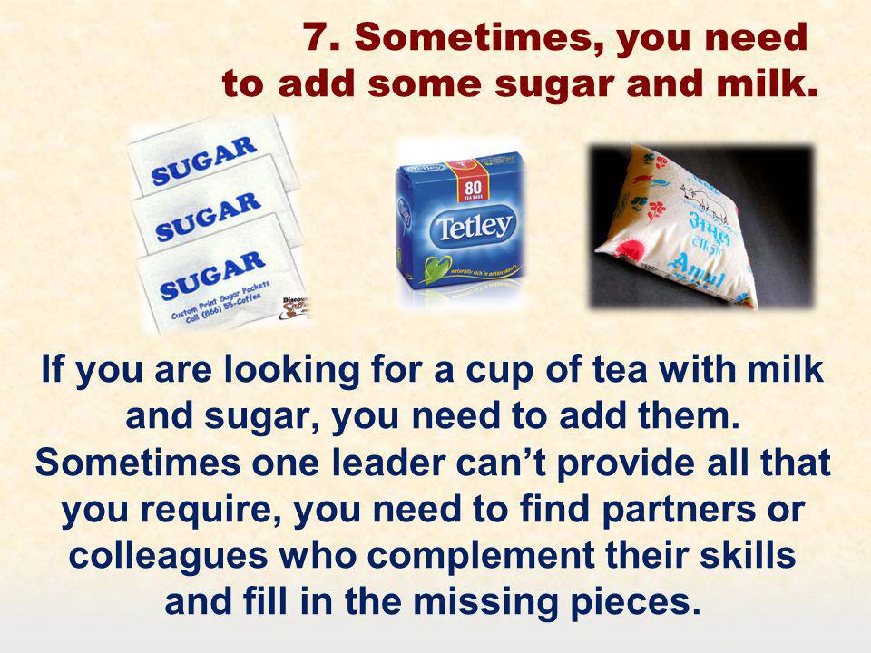 7. Sometimes, you need to add some sugar and milk.