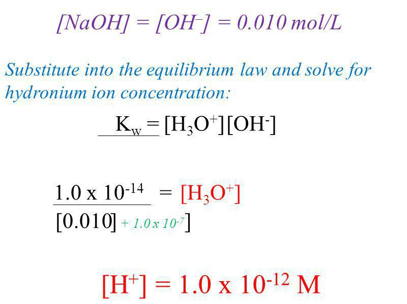 [NaOH] = [OH – ] = 0.010 mol/L Substitute into the equilibrium law and solve for hydronium ion concentration: [H + ] = 1.0 x 10 -12 M K w = [OH - ] [H 3 O + ] 1.0 x 10 -14 = [0.010 [H 3 O + ] + 1.0 x 10 -7 ]]