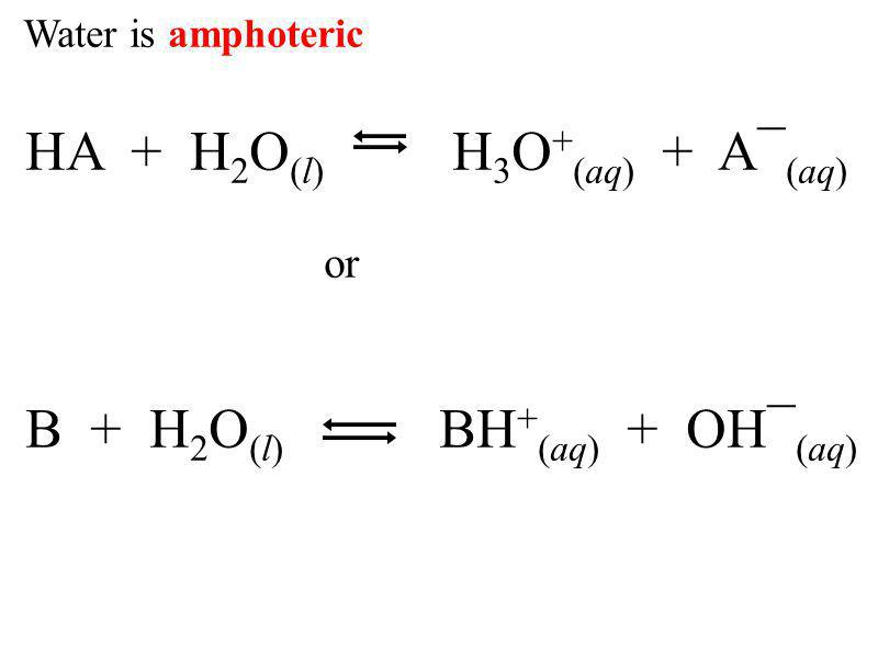 Water is amphoteric HA + H 2 O (l) H 3 O + (aq) + A¯ (aq) or B + H 2 O (l) BH + (aq) + OH¯ (aq)