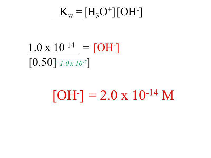 [OH - ] = 2.0 x 10 -14 M K w = [H 3 O + ] [OH - ] 1.0 x 10 -14 = [0.50 [OH - ] + 1.0 x 10 -7 ]]