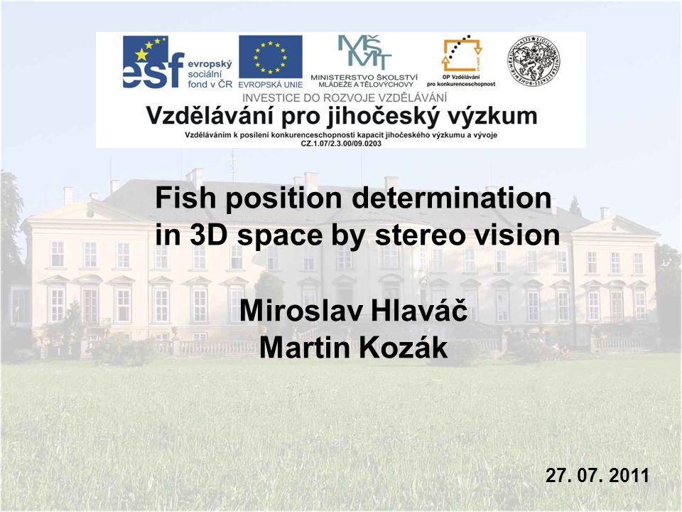 Miroslav Hlaváč Martin Kozák 27. 07. 2011 Fish position determination in 3D space by stereo vision