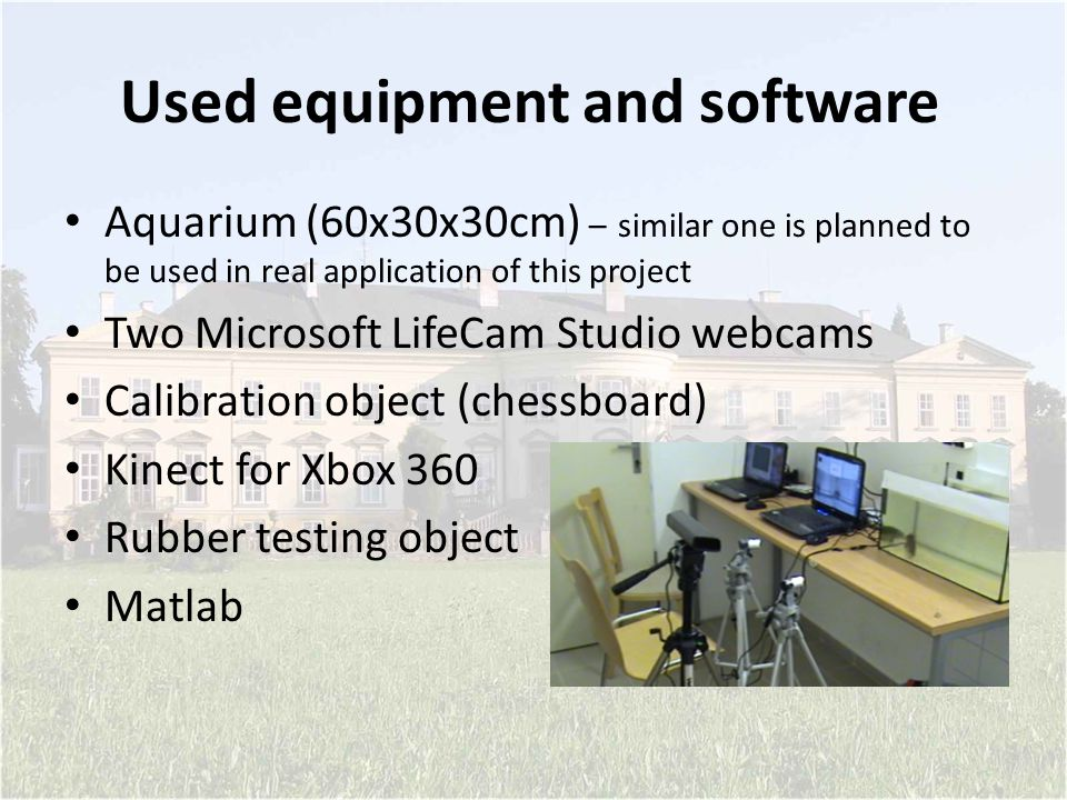 Used equipment and software Aquarium (60x30x30cm) – similar one is planned to be used in real application of this project Two Microsoft LifeCam Studio webcams Calibration object (chessboard) Kinect for Xbox 360 Rubber testing object Matlab