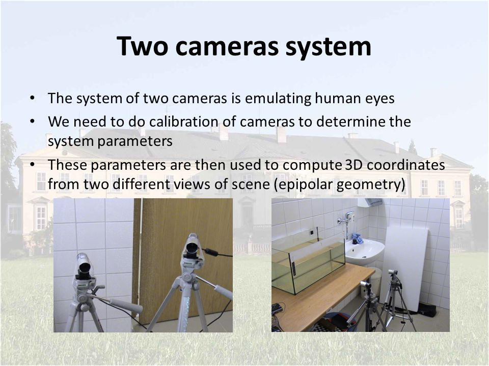 Two cameras system The system of two cameras is emulating human eyes We need to do calibration of cameras to determine the system parameters These par