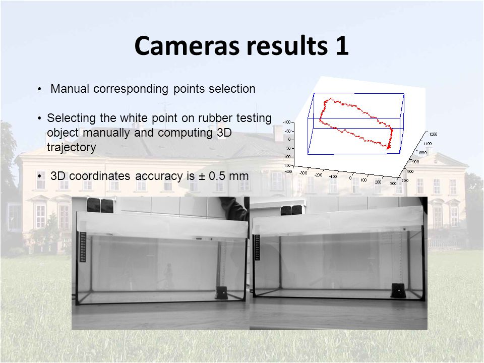 Cameras results 1 Manual corresponding points selection Selecting the white point on rubber testing object manually and computing 3D trajectory 3D coordinates accuracy is ± 0.5 mm