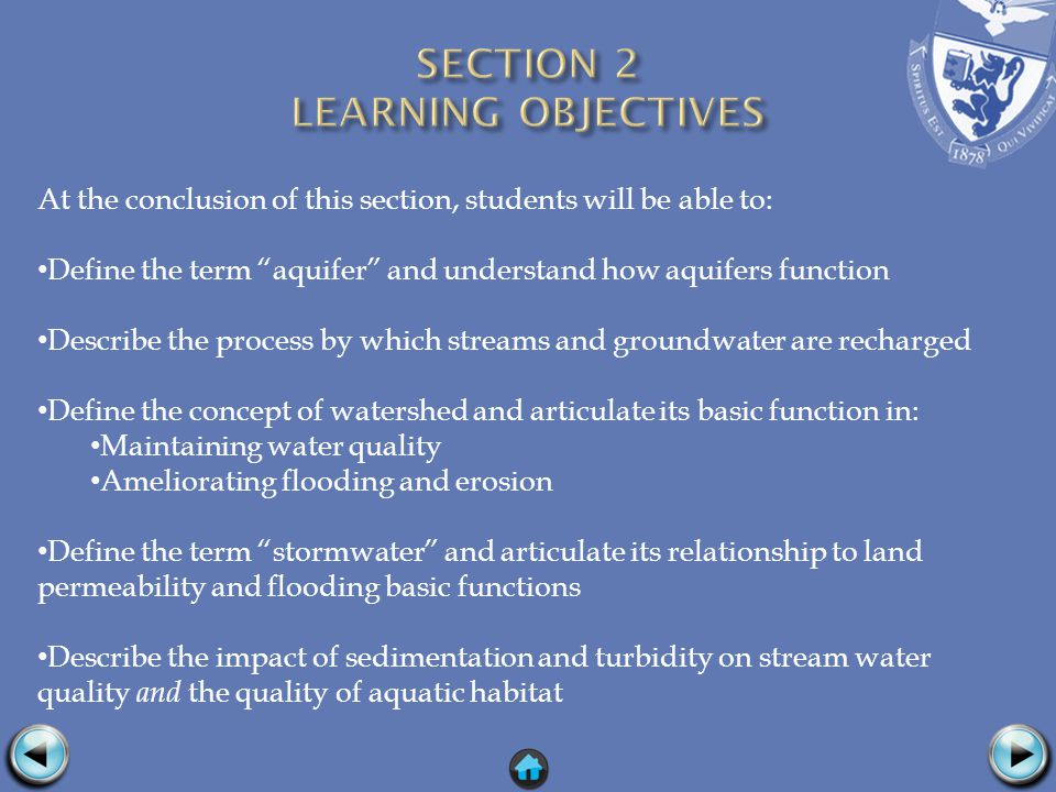 At the conclusion of this section, students will be able to: Define the term aquifer and understand how aquifers function Describe the process by which streams and groundwater are recharged Define the concept of watershed and articulate its basic function in: Maintaining water quality Ameliorating flooding and erosion Define the term stormwater and articulate its relationship to land permeability and flooding basic functions Describe the impact of sedimentation and turbidity on stream water quality and the quality of aquatic habitat