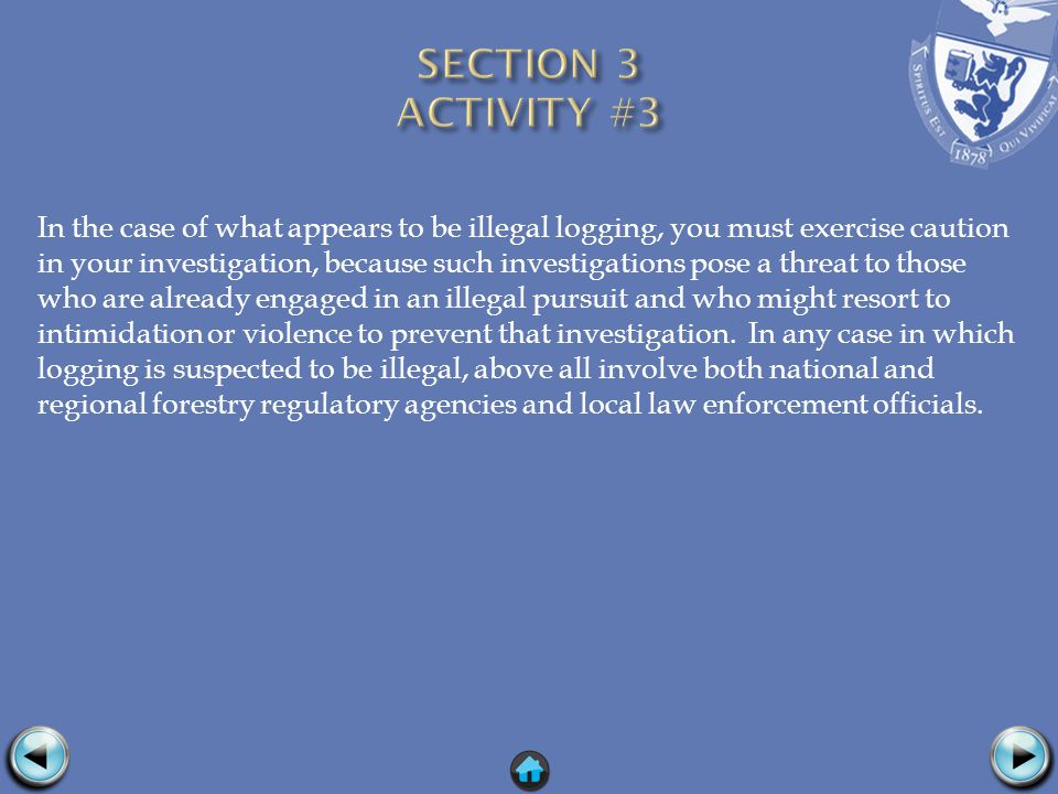 In the case of what appears to be illegal logging, you must exercise caution in your investigation, because such investigations pose a threat to those who are already engaged in an illegal pursuit and who might resort to intimidation or violence to prevent that investigation.