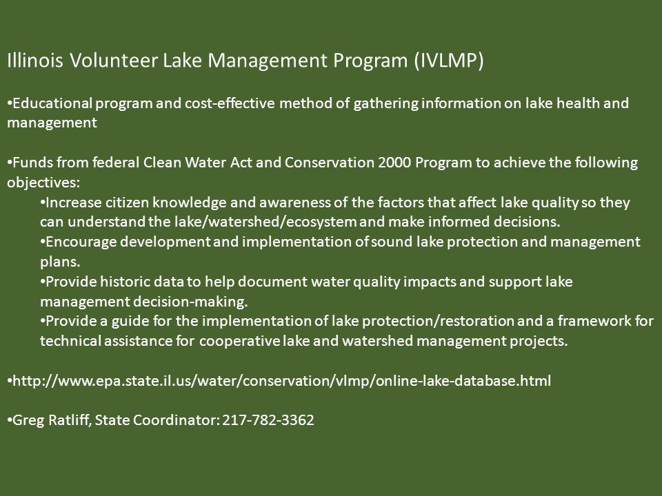Illinois Volunteer Lake Management Program (IVLMP) Educational program and cost-effective method of gathering information on lake health and management Funds from federal Clean Water Act and Conservation 2000 Program to achieve the following objectives: Increase citizen knowledge and awareness of the factors that affect lake quality so they can understand the lake/watershed/ecosystem and make informed decisions.