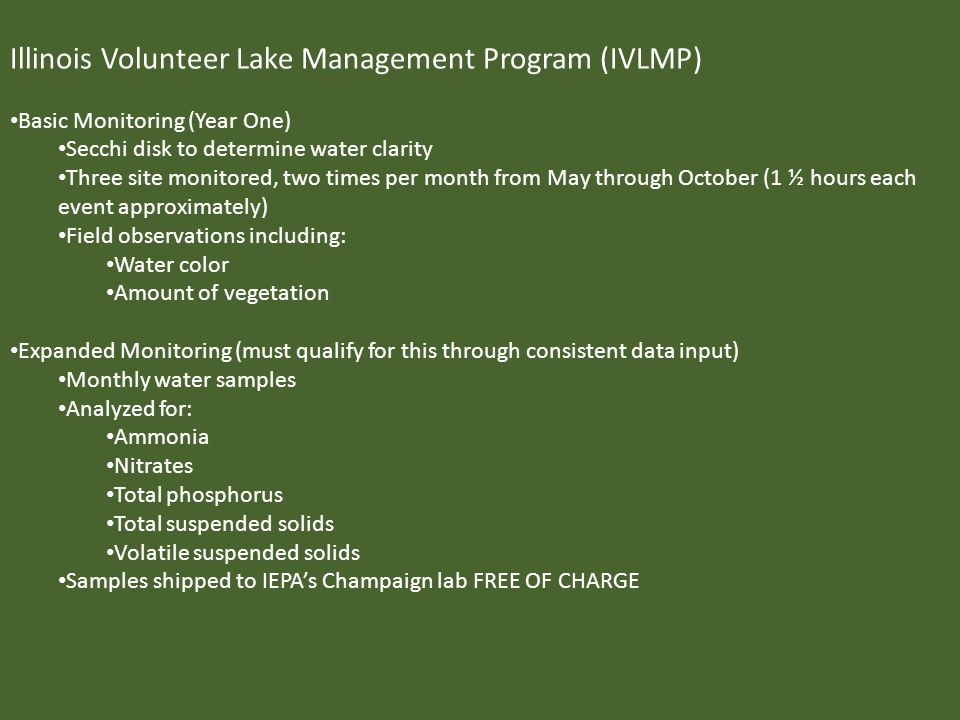 Illinois Volunteer Lake Management Program (IVLMP) Basic Monitoring (Year One) Secchi disk to determine water clarity Three site monitored, two times per month from May through October (1 ½ hours each event approximately) Field observations including: Water color Amount of vegetation Expanded Monitoring (must qualify for this through consistent data input) Monthly water samples Analyzed for: Ammonia Nitrates Total phosphorus Total suspended solids Volatile suspended solids Samples shipped to IEPAs Champaign lab FREE OF CHARGE Illinois Volunteer Lake Management Program (IVLMP) Basic Monitoring (Year One) Secchi disk to determine water clarity Three site monitored, two times per month from May through October (1 ½ hours each event approximately) Field observations including: Water color Amount of vegetation Expanded Monitoring (must qualify for this through consistent data input) Monthly water samples Analyzed for: Ammonia Nitrates Total phosphorus Total suspended solids Volatile suspended solids Samples shipped to IEPAs Champaign lab FREE OF CHARGE