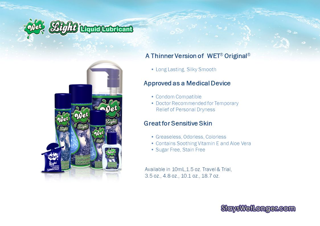 A Thinner Version of WET ® Original ® Long Lasting, Silky Smooth Approved as a Medical Device Condom Compatible Doctor Recommended for Temporary Relief of Personal Dryness Great for Sensitive Skin Greaseless, Odorless, Colorless Contains Soothing Vitamin E and Aloe Vera Sugar Free, Stain Free Available in 10mL,1.5 oz.