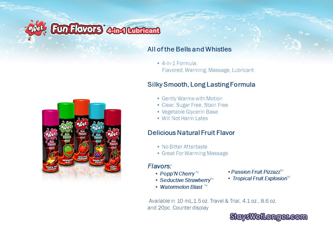 Flavors: PoppN Cherry TM Seductive Strawberry TM Watermelon Blast TM Passion Fruit Pizzazz TM Tropical Fruit Explosion TM All of the Bells and Whistles 4-in-1 Formula: Flavored, Warming, Massage, Lubricant Silky Smooth, Long Lasting Formula Gently Warms with Motion Clear, Sugar Free, Stain Free Vegetable Glycerin Base Will Not Harm Latex Delicious Natural Fruit Flavor No Bitter Aftertaste Great For Warming Massage Available in 10 mL,1.5 oz.