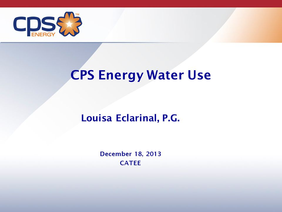 CPS Energy Water Use Louisa Eclarinal, P.G. December 18, 2013 CATEE