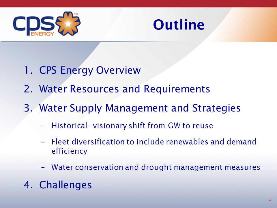 Outline 1.CPS Energy Overview 2.Water Resources and Requirements 3.Water Supply Management and Strategies –Historical –visionary shift from GW to reus