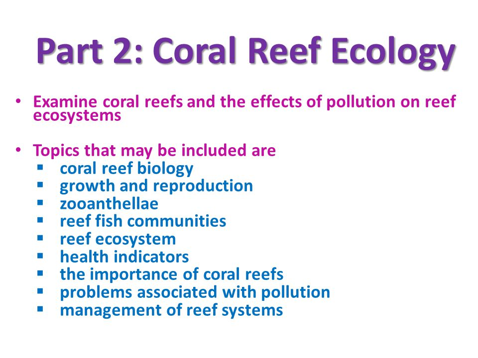 Part 2: Coral Reef Ecology Examine coral reefs and the effects of pollution on reef ecosystems Topics that may be included are coral reef biology growth and reproduction zooanthellae reef fish communities reef ecosystem health indicators the importance of coral reefs problems associated with pollution management of reef systems