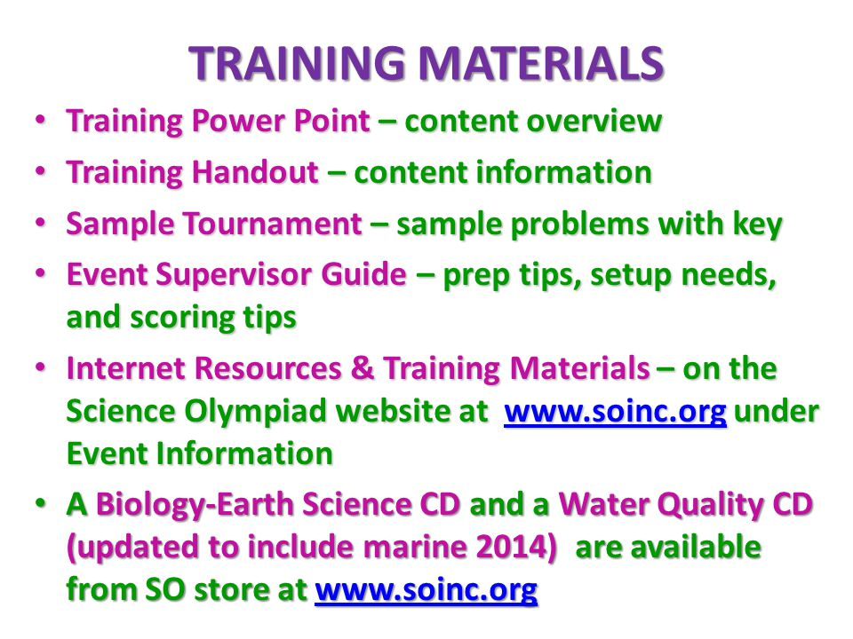 TRAINING MATERIALS Training Power Point – content overview Training Power Point – content overview Training Handout – content information Training Handout – content information Sample Tournament – sample problems with key Sample Tournament – sample problems with key Event Supervisor Guide – prep tips, setup needs, and scoring tips Event Supervisor Guide – prep tips, setup needs, and scoring tips Internet Resources & Training Materials – on the Science Olympiad website at www.soinc.org under Event Information Internet Resources & Training Materials – on the Science Olympiad website at www.soinc.org under Event Informationwww.soinc.org A Biology-Earth Science CD and a Water Quality CD (updated to include marine 2014) are available from SO store at www.soinc.org A Biology-Earth Science CD and a Water Quality CD (updated to include marine 2014) are available from SO store at www.soinc.orgwww.soinc.org