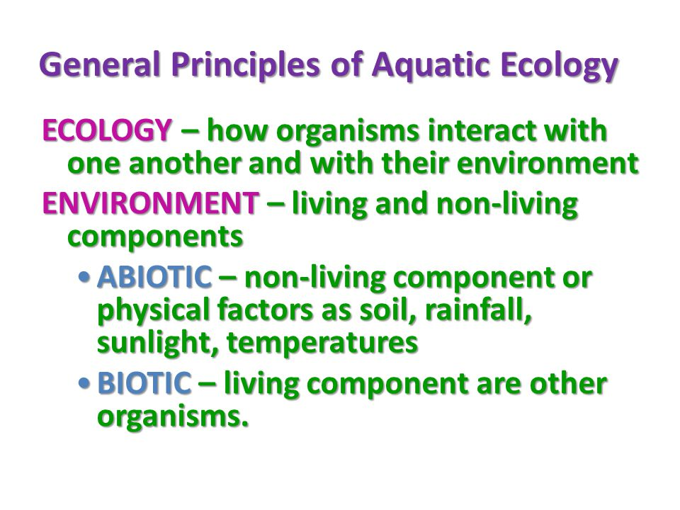 General Principles of Aquatic Ecology ECOLOGY – how organisms interact with one another and with their environment ENVIRONMENT – living and non-living components ABIOTIC – non-living component or physical factors as soil, rainfall, sunlight, temperaturesABIOTIC – non-living component or physical factors as soil, rainfall, sunlight, temperatures BIOTIC – living component are other organisms.BIOTIC – living component are other organisms.