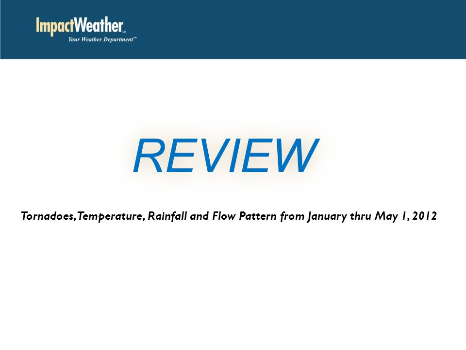 REVIEW Tornadoes, Temperature, Rainfall and Flow Pattern from January thru May 1, 2012