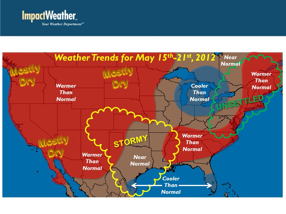 Weather Trends for May 15 th -21 st, 2012 Warmer Than Normal Warmer Than Normal Warmer Than Normal Cooler Than Normal Cooler Than Normal Near Normal STORMY UNSETTLED Mostly Dry Mostly Dry Mostly Dry Mostly Dry Mostly Dry Mostly Dry Warmer Than Normal Near Normal
