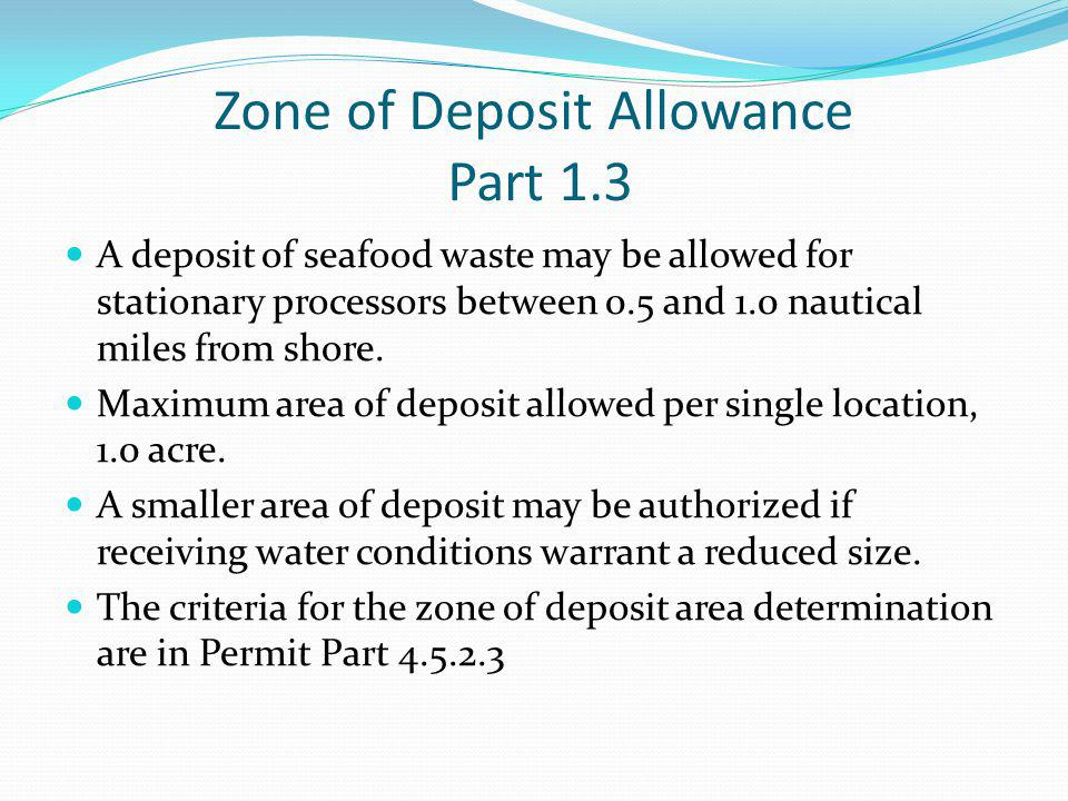 Zone of Deposit Allowance Part 1.3 A deposit of seafood waste may be allowed for stationary processors between 0.5 and 1.0 nautical miles from shore.