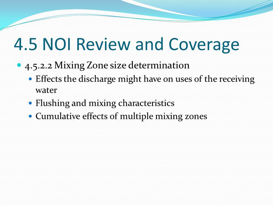 4.5 NOI Review and Coverage 4.5.2.2 Mixing Zone size determination Effects the discharge might have on uses of the receiving water Flushing and mixing characteristics Cumulative effects of multiple mixing zones