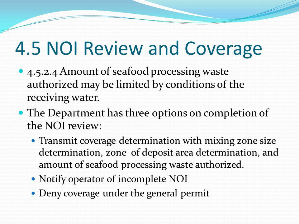 4.5 NOI Review and Coverage 4.5.2.4 Amount of seafood processing waste authorized may be limited by conditions of the receiving water. The Department