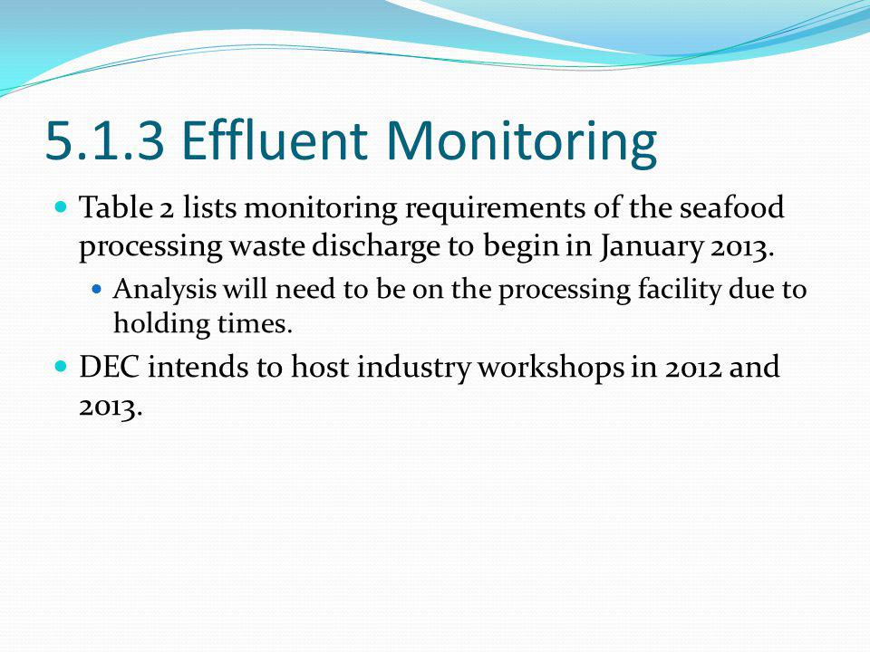 5.1.3 Effluent Monitoring Table 2 lists monitoring requirements of the seafood processing waste discharge to begin in January 2013.