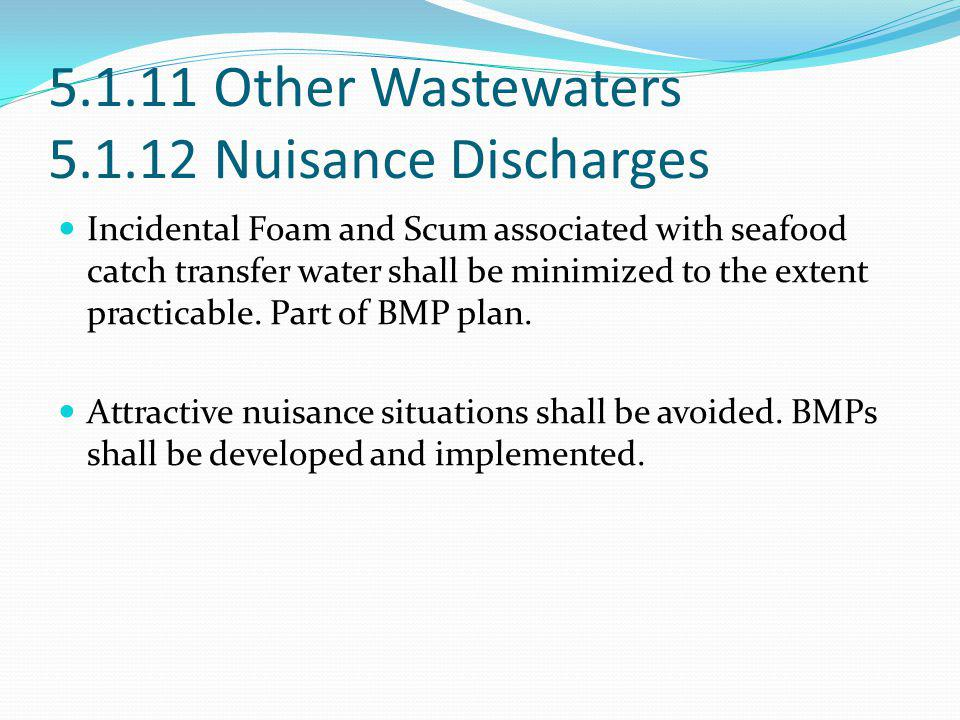 5.1.11 Other Wastewaters 5.1.12 Nuisance Discharges Incidental Foam and Scum associated with seafood catch transfer water shall be minimized to the ex