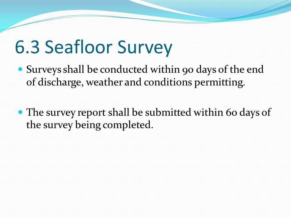 6.3 Seafloor Survey Surveys shall be conducted within 90 days of the end of discharge, weather and conditions permitting. The survey report shall be s