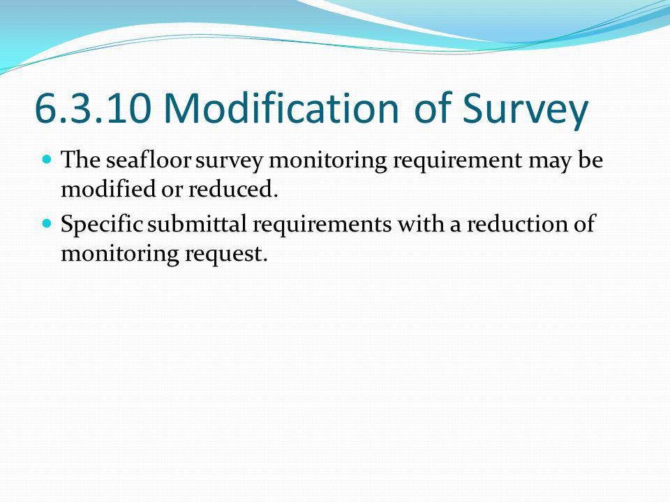 6.3.10 Modification of Survey The seafloor survey monitoring requirement may be modified or reduced. Specific submittal requirements with a reduction