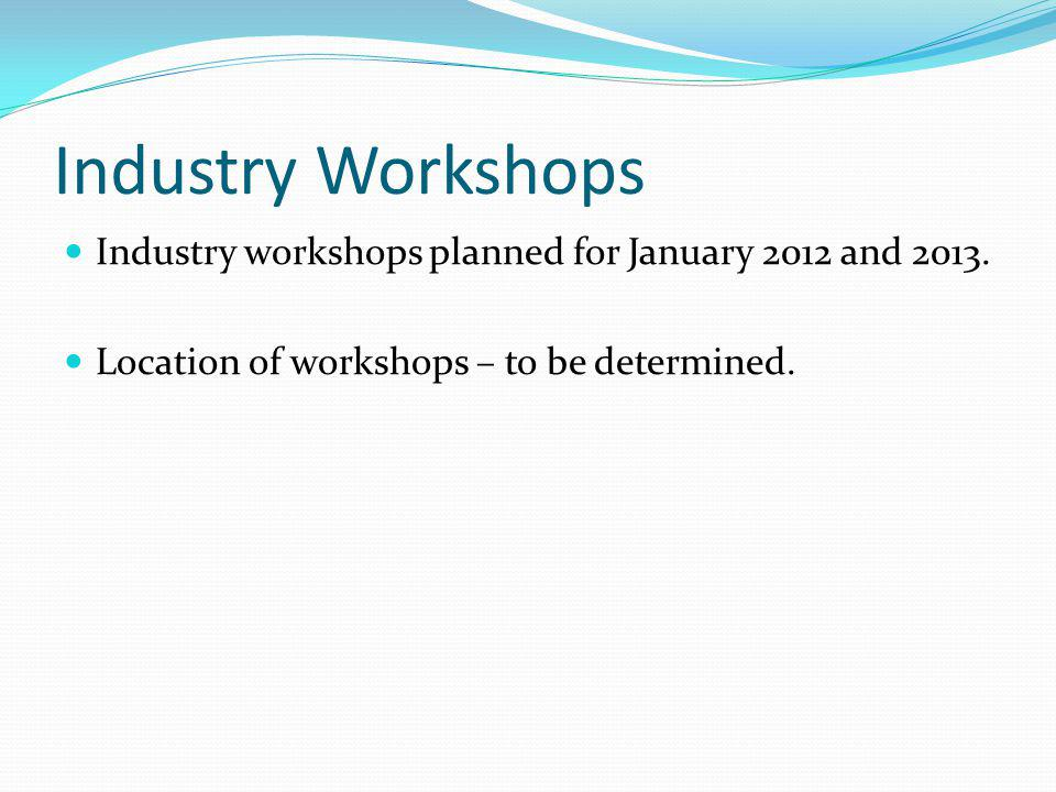 Industry Workshops Industry workshops planned for January 2012 and 2013. Location of workshops – to be determined.