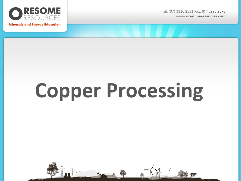 Copper Processing Tel: (07) 3316 2531 Fax: (07)3295 9570 www.oresomeresources.com