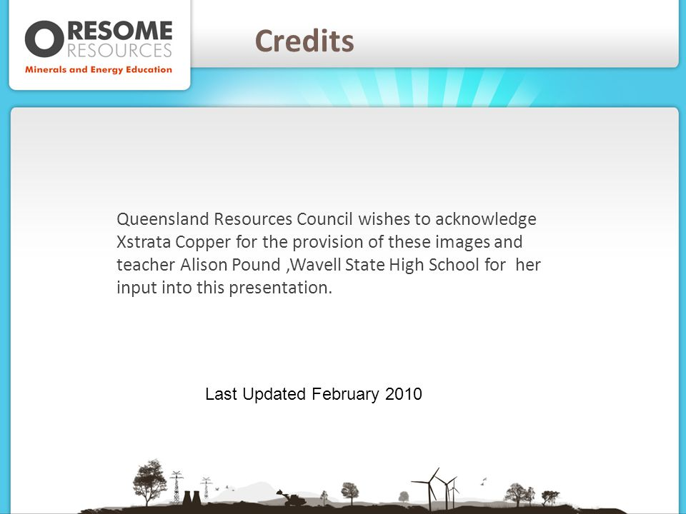 Credits Queensland Resources Council wishes to acknowledge Xstrata Copper for the provision of these images and teacher Alison Pound,Wavell State High School for her input into this presentation.