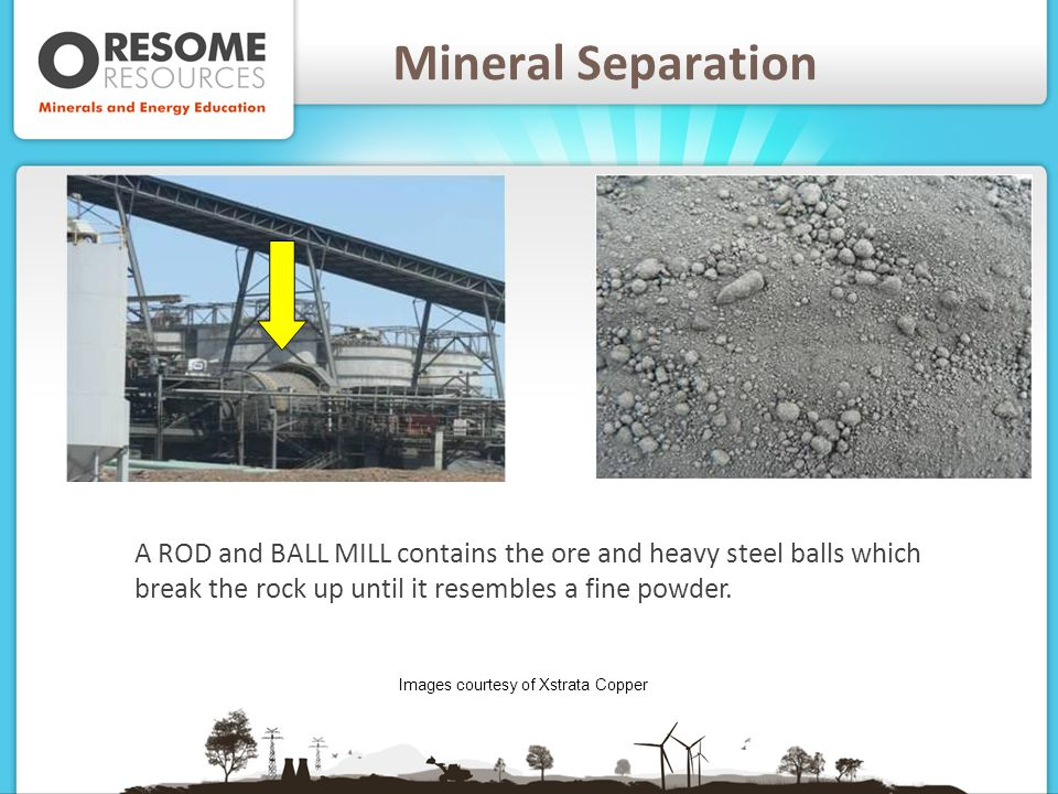 Mineral Separation A ROD and BALL MILL contains the ore and heavy steel balls which break the rock up until it resembles a fine powder.