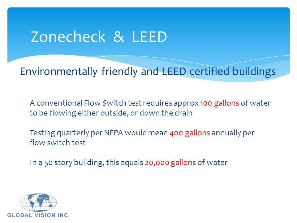 Zonecheck & LEED A conventional Flow Switch test requires approx 100 gallons of water to be flowing either outside, or down the drain Testing quarterl