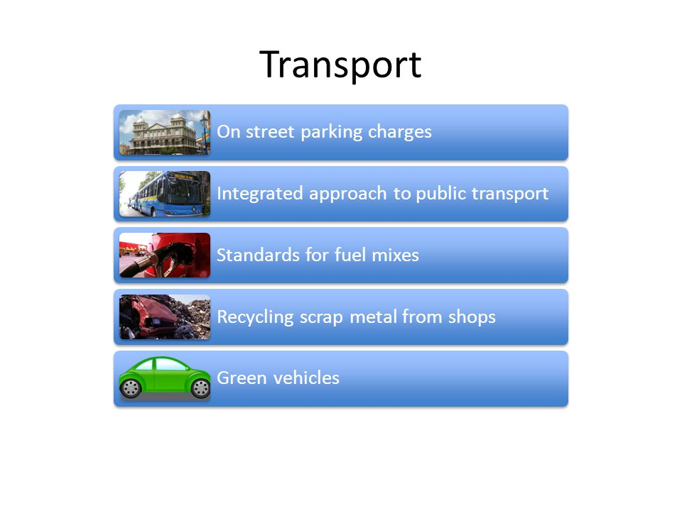 Transport On street parking charges Integrated approach to public transport Standards for fuel mixes Recycling scrap metal from shops Green vehicles